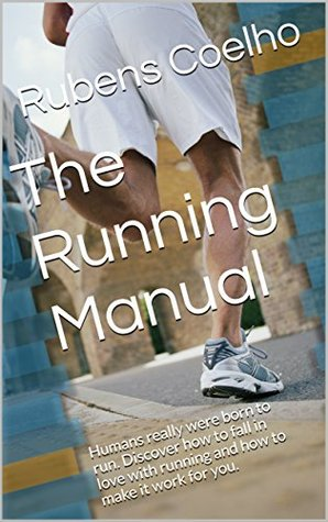 The Running Manual: Humans really were born to run. Discover how to fall in love with running and how to make it work for you.