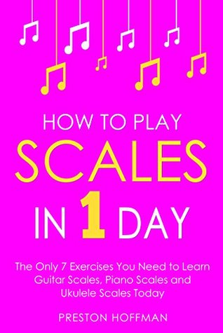 How to Play Scales: In 1 Day - The Only 7 Exercises You Need to Learn Guitar Scales, Piano Scales and Ukulele Scales Today (Music Best Seller Book 22)