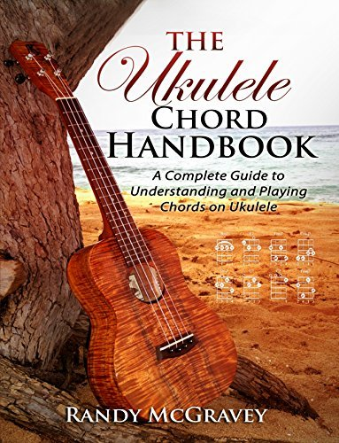 The Ukulele Chord Handbook: A Complete Guide to Understanding and Playing Chords on Ukulele