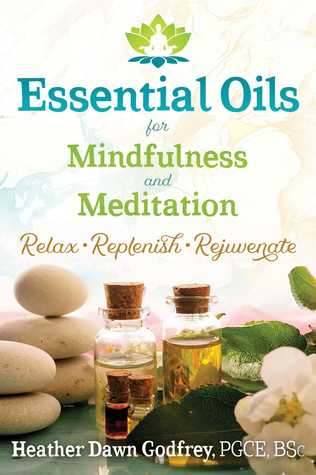 Essential Oils for Mindfulness and Meditation: Relax, Replenish, and Rejuvenate
