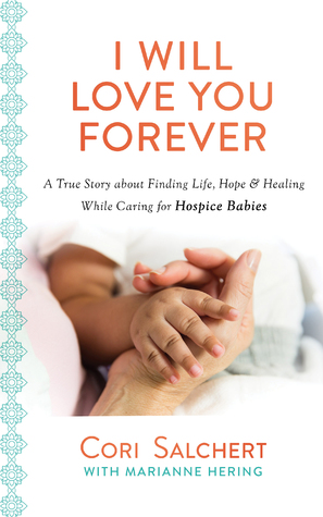 I Will Love You Forever: A True Story About Finding Life, Hope Healing  While Caring For Hospice Babies By Cori Salchert