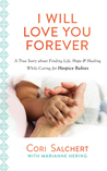 I Will Love You Forever: A True Story about Finding Life, Hope  Healing While Caring for Hospice Babies