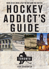 Hockey Addict's Guide Toronto: Where to Eat, Drink, and Play the Only Game That Matters