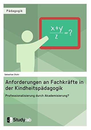 Anforderungen an Fachkräfte in der Kindheitspädagogik. Professionalisierung durch Akademisierung?: Zur Forderung nach einer stärkeren akademischen Fundierung