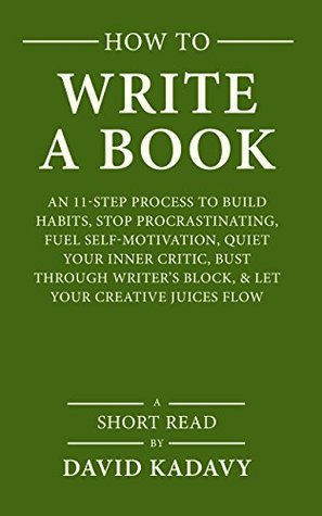 How to Write a Book: An 11-Step Process to Build Habits, Stop Procrastinating, Fuel Self-Motivation, Quiet Your Inner Critic, Bust Through Writer's Block, & Let Your Creative Juices Flow