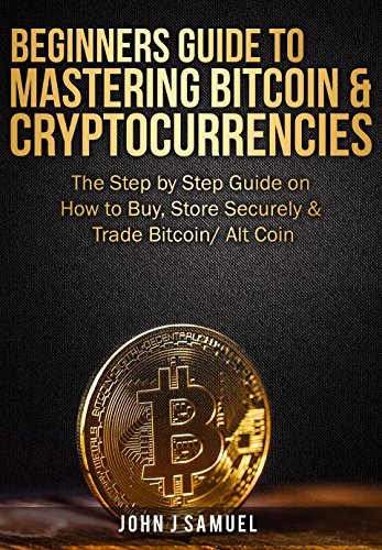 Beginners Guide To Mastering Bitcoin & Cryptocurrencies: The Step by Step Guide on How to Buy, Store Securely & Trade Bitcoin/ Alt Coin: Includes Two Attractive Bonuses Within the Book