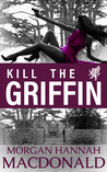 KILL THE GRIFFIN by Morgan Hannah MacDonald
