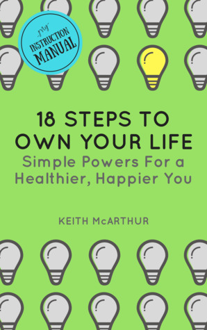 18 Steps to Own Your Life: Simple Powers for a Healthier, Happier You