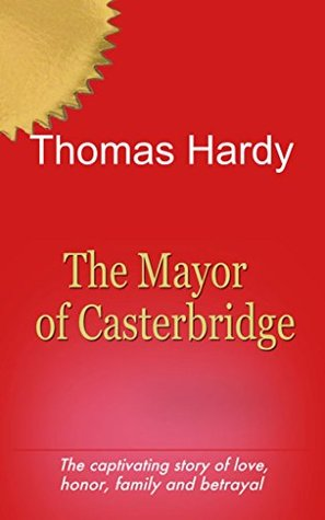 The Mayor of Casterbridge (Illustrated): The captivating story of love,honor,family,and betrayal.