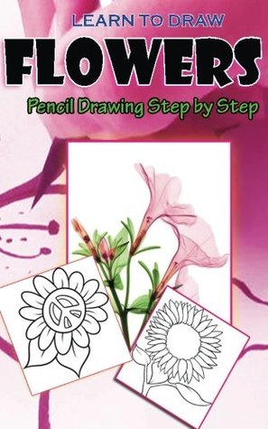 Learn to Draw Flowers: Pencil Drawings Step by Step: Pencil Drawing Ideas for Absolute Beginners