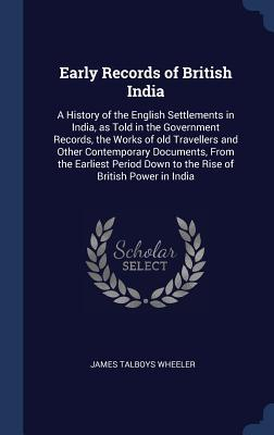 Early Records of British India: A History of the English Settlements in India, as Told in the Government Records, the Works of Old Travellers and Other Contemporary Documents, from the Earliest Period Down to the Rise of British Power in India