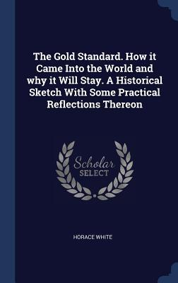 The Gold Standard. How It Came Into the World and Why It Will Stay. a Historical Sketch with Some Practical Reflections Thereon