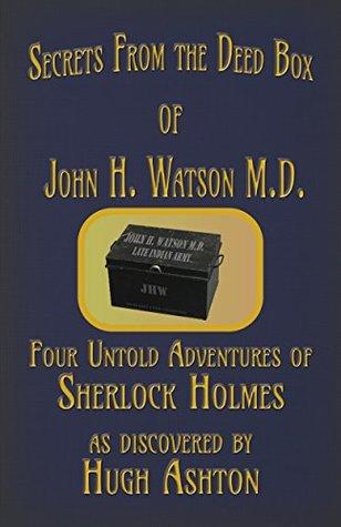 Secrets from the Deed Box of John H. Watson M.D.: Four Untold Adventures of Sherlock Holmes