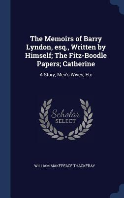 The Memoirs of Barry Lyndon, esq., Written by Himself; The Fitz-Boodle Papers; Catherine: A Story; Men's Wives; Etc