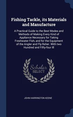 Fishing Tackle, Its Materials and Manufacture: A Practical Guide to the Best Modes and Methods of Making Every Kind of Appliance Necessary for Taking Freshwater Fish, and for the Equipment of the Angler and Fly-Fisher. with Two Hundred and Fifty-Four Ill