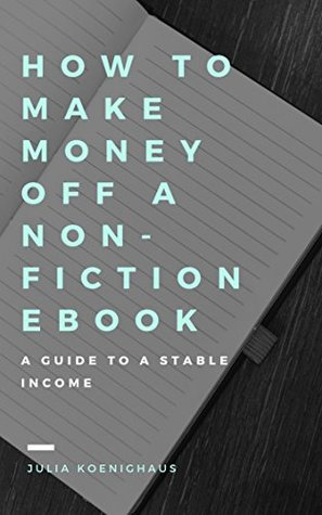 How To Make Money With A Non-Fiction Ebook: The Guide To A Stable Income
