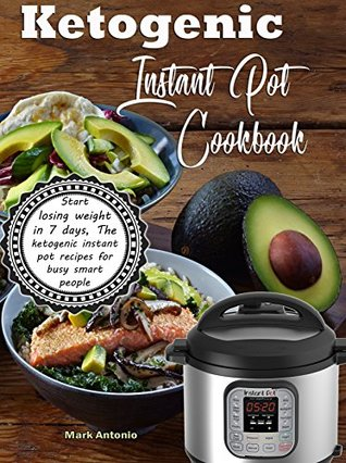 Ketogenic Instant Pot Cookbook: Start Losing Weight In 7 Days, The Ketogenic Instant Pot Recipes For Busy Smart People!
