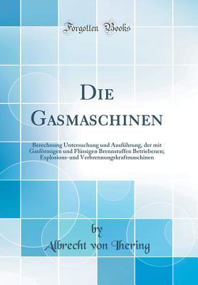 Die Gasmaschinen: Berechnung Untersuchung Und Ausf�hrung, Der Mit Gasf�rmigen Und Fl�ssigen Brennstoffen Betriebenen; Explosions-Und Verbrennungskraftmaschinen