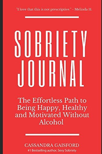 The Sobriety Journal: The Easy Way to Stop Drinking: The Effortless Path to Being Happy, Healthy and Motivated Without Alcohol