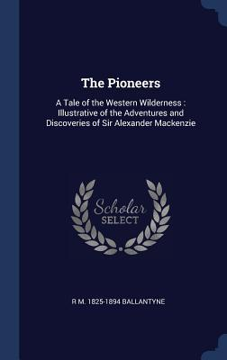 The Pioneers: A Tale of the Western Wilderness: Illustrative of the Adventures and Discoveries of Sir Alexander MacKenzie
