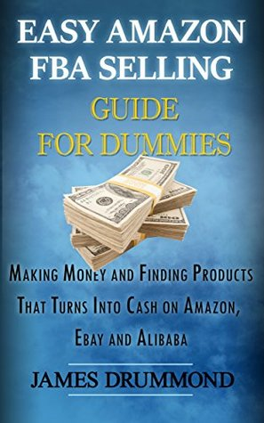 Easy Amazon FBA Selling Guide for Dummies: Making Money and Finding Products That Turns Into Cash on Amazon, Ebay and Alibaba