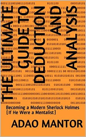 The Ultimate Guide to Deduction and Analysis: Becoming a Modern Sherlock Holmes