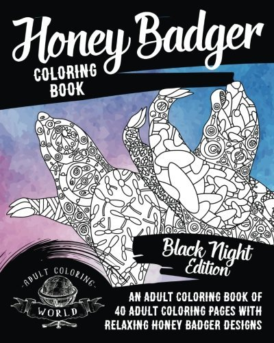 Honey Badger Coloring Book: An Adult Coloring Book of 40 Adult Coloring Pages with Relaxing Honey Badger Designs (Animal Coloring Books for Adults) (Volume 38)