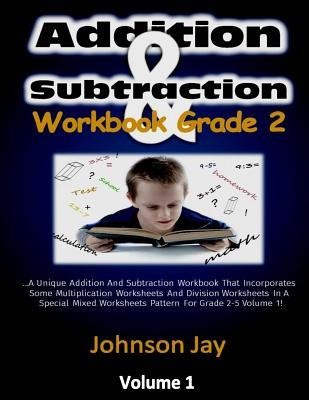 Addition & Subtraction Workbook Grade 2: The Unique Addition and Subtraction Workbook That Incorporates Some Multiplication Worksheets and Division Worksheets in a Special Mixed Worksheets Pattern for Grade 2-5 Volume 1.0!