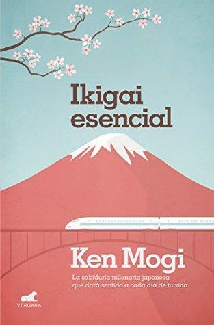 Ikigai Esencial: La sabiduría milenaria japonesa que dará sentido a cada día de tu vida