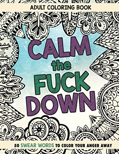 Calm The Fuck Down: Adult Coloring Book: Fifty Swear Words Coloring Book