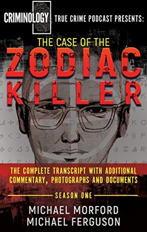 The Case of the Zodiac Killer: The Complete Transcript With Additional Commentary, Photographs And Documents (Criminology Podcast Season One)