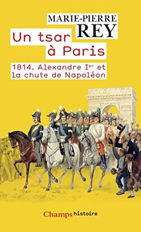 un-tsar--paris-1814-alexandre-1er-et-la-chute-de-napolon-champs-histoire