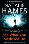 See What You Made Me Do : An Edge-Of-Your-Seat British Detective Thriller (DI Grace Dalton Book 2)
