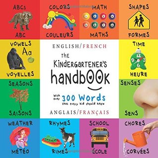 The Kindergartener's Handbook: Bilingual (English / French) (Anglais / Français) Abc's, Vowels, Math, Shapes, Colors, Time, Senses, Rhymes, Science, and Chores, with 300 Words That Every Kid Should Know: Engage Early Readers: Children's Learning Books