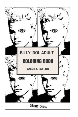 Billy Idol Adult Coloring Book: Punk Rock Idol and Songwriter, True Rock and Roll Persona and Award Winning Artist Inspired Adult Coloring Book