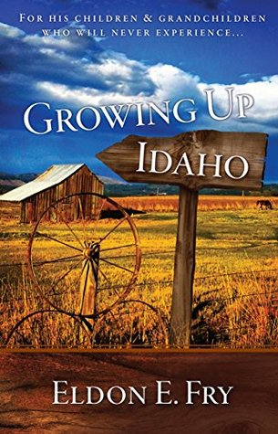 Growing Up Idaho: For His Children & Grandchildren Who Will Never Experience . . .