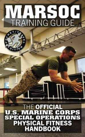 Marsoc Training Guide: The Official US Marine Corps Special Operations Physical Fitness Handbook: Get Marine Fit in 10 Weeks - Current, Pocket-Size Edition.