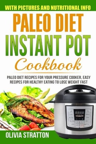 Paleo Instant Pot Cookbook: Paleo Diet Recipes for Your Pressure Cooker; Easy Recipes for Healthy Eating to Lose Weight Fast