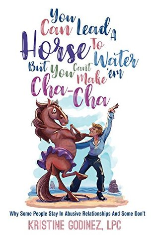 You Can Lead A Horse To Water, But You Can't Make 'Em Cha Cha: Why some people stay in abusive relationships and some don't