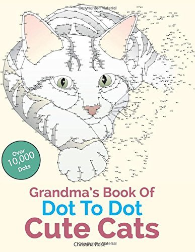 Grandma's Book Of Dot To Dot Cute Cats: Adorable Anti-Stress Images and Scenes to Complete and Colour