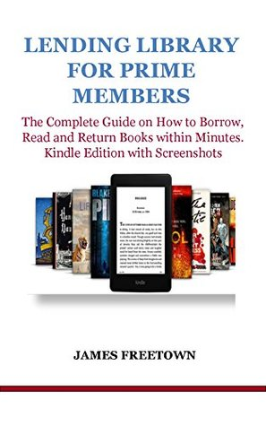 LENDING LIBRARY FOR PRIME MEMBERS: The Complete Guide on How to Borrow, Read and Return Books within Minutes. Kindle Edition with Screenshots
