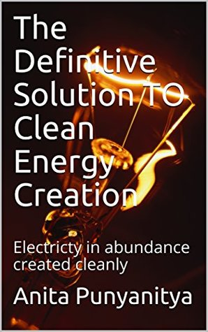 The Definitive Solution TO Clean Energy Creation: Electricty in abundance created cleanly