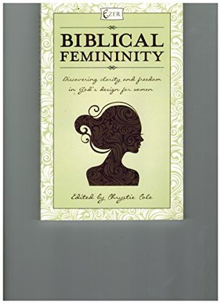 Biblical Femininity: Discovering Clarity and Freedom in God's Design for Women