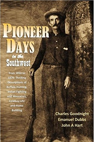Pioneer Days in the Southwest from 1850 to 1879: Thrilling Descriptions of Buffalo Hunting, Indian Fighting and Massacres, Cowboy Life and Home Building