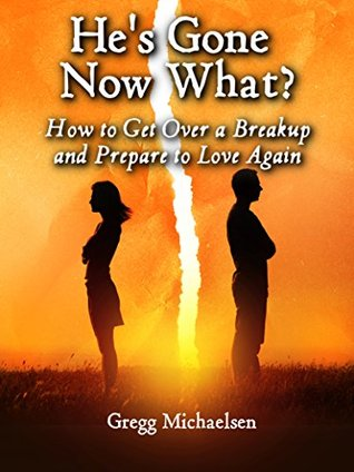 Hes Gone Now What How To Get Over A Breakup And Prepare Love