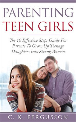 PARENTING TEEN GIRLS: The 10 Effective Steps Guide For Parents To Grow Up Teenage Daughters Into Strong Women (Parenting Teens Book 2)