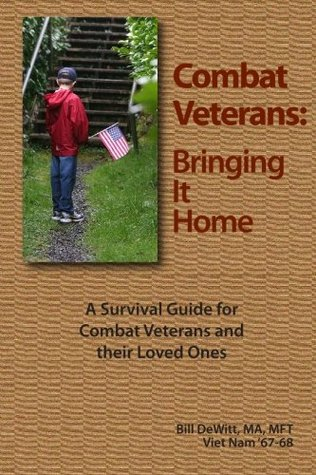 Combat Veterans: Bringing It Home: A Survival Guide for Combat Veterans and their Loved Ones