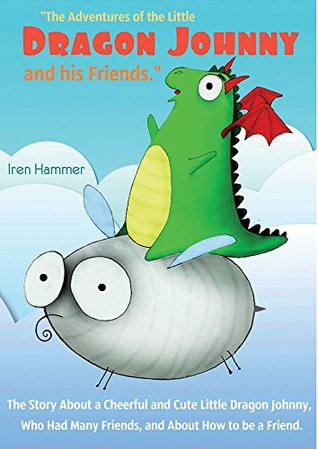 The bedtime story of the Little Dragon Johnny and his Friends.: Children's story about fun and little Dragon Jonny, who had a lot of friends ,and about... be a friend