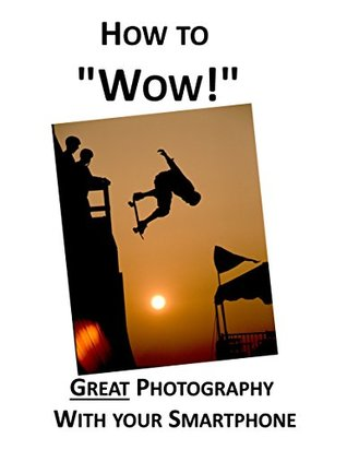 How to Wow!: Great Photography with your Smartphone
