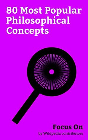 Focus On: 80 Most Popular Philosophical Concepts: Meaning of Life, Infinity, Zeitgeist, Panopticon, Property (philosophy), Qi, Übermensch, Truth, Praxis (process), Power (social and political), etc.